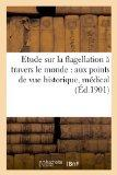 Etude Sur La Flagellation a Travers Le Monde: Aux Points de Vue Historique, Medical, Religieux