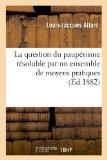 La Question Du Pauperisme Resoluble Par Un Ensemble de Moyens Pratiques (Sciences Sociales) ...