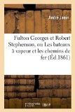 Fulton Georges Et Robert Stephenson, Ou Les Bateaux a Vapeur Et Les Chemins de Fer (French E...