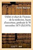Utilite Et Objet de L'Histoire de La Medecine: Lecon D'Ouverture, Professee Le 30 Novembre 1...