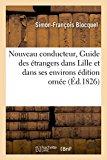 Nouveau Conducteur, Ou Guide Des Etrangers Dans Lille Et Dans Ses Environs Edition Ornee: Du...