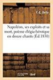 Napoléon, Ses Exploits Et Sa Mort, Poème Élégia-Héroïque En Douze Chants (French Edition)