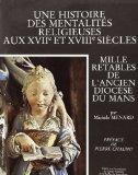 Une histoire des mentalites religieuses aux XVIIe et XVIIIe siecles: Mille retables de l'anc...