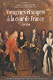 Voyageurs européens à la cour de France : 1589-1789 : regards croisés