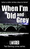 When I'm Old and Grey: when a killer strikes close to home (Ted Darling Crime Series)