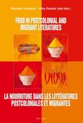Food in Postcolonial and Migrant Literatures : La Nourriture Dans les Litt�ratures Postcolon...