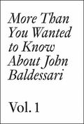 More Than You Wanted to Know about John Baldessari : Volume 1