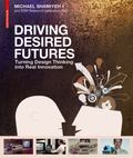 Driving Desired Futures : Turning Design Thinking into Real Innovation