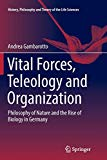 Vital Forces, Teleology and Organization: Philosophy of Nature and the Rise of Biology in Ge...