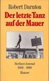 Der letzte Tanz auf der Mauer. Berliner Journal 1989 - 1990.