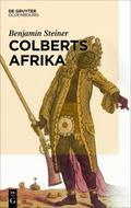 Colberts Afrika: Eine Wissens- Und Begegnungsgeschichte in Afrika Im Zeitalter Ludwigs XIV. ...