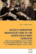 VOCALLY DISRUPTIVE BEHAVIOUR (VDB) IN THE OLDER ADULT WITH DEMENTIA: Theories and Strategies...