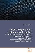 Virgin, Virginity and Maiden in Old English: The Old English Words Rendering Virgo, Virginit...