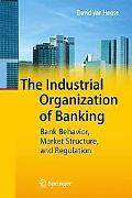 The Industrial Organization of Banking: Bank Behavior, Market Structure, and Regulation