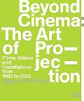 Beyond Cinema The Art of Projection Films, Videos And Installations From 1963 to 2005