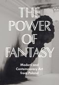 Power of Fantasy : Modern and Contemporary Art from Poland
