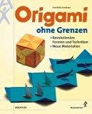 Origami ohne Grenzen. Revolutionäre Formen und Techniken, neue Materialien.
