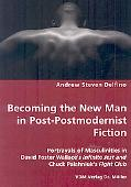 Becoming The New Man In Post-Postmodernist Fiction - Portrayals Of Masculinities In David Fo...