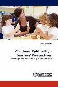 Children's Spirituality - Teachers' Perspectives: Nurturing Children's Spirituality in the c...