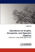 Operations on Graphs, Groupoids, and Operator Algebras: Operations on Graph-Depending Struct...