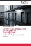 Archivos de presos, una propuesta de catalogacion: Archivo de la Penitenciaria del Distrito ...