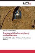Imparcialidad selectiva y radiodifusin: La calidad de la Ley de Radio y Televisin en Mxico (...