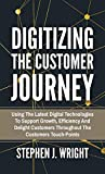 Digitizing The Customer Journey: Using the Latest Digital Technologies to Support Growth, Ef...