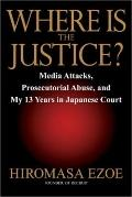 Where Is the Justice : Media Attacks, Prosecutorial Abuse and My 13 Years in Japanese Court