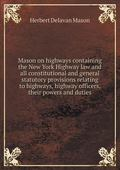 Mason on highways containing the New York Highway law and all constitutional and general sta...