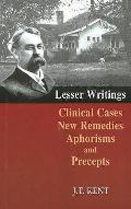 Lesser Writings : Clinical Cases, New Remedies, Aphorisms and Precepts