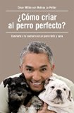 ¿Cómo criar al perro perfecto? (How to Raise the Perfect Dog: Through Puppyhood and Beyond) ...