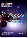 Magia do Atendimento, A: As 39 Regras Essenciais para Garantir Servios Excepcionais