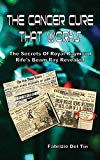 The Cancer Cure That Works: The Secrets of Royal Raymond Rife's Beam Ray Revealed