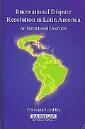 International Dispute Resolution in Latin America An Institutional Overview