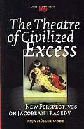 Theatre of Civilized Excess: New Perspectives on Jacobean Tragedy