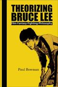 Theorizing Bruce Lee: Film-Fantasy-Fighting-Philosophy (Contemporary Cinema)