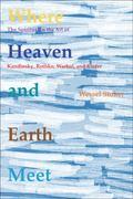 Where Heaven and Earth Meet : The Spiritual in the Art of Kandinsky, Rothko, Warhol, and Kiefer