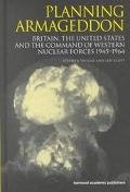 Planning Armageddon Britain, the United States & the Command of Western Nuclear Forces, 1945...