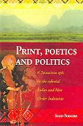 Print, Poetics, And Politics A Sumatran Epic in the Colonial Indies And New Order Indonesia