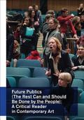 Future Publics (the Rest Can and Should Be Done by The : People) a Critical Reader in Contem...
