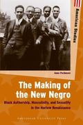 The Making of the New Negro: Black Authorship, Masculinity, and Sexuality in the Harlem Rena...