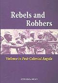 Rebels And Robbers Violence in Post-colonial Angola