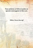 Tom and Jerry or Life in London an operatic extravaganza in three acts [Hardcover]