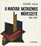 A Magyar Aktivizmus Muveszete 1915-1927