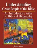 Understanding Great People of the Bible: An Introduction Atlas to Biblical Biography