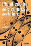 Planificacion De La Empresa Del Futuro / Creating the Corporate Future: Plan or Be Planned F...