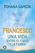 Francesco Una Vida Entre El Cielo Y La Tierra / A Life Between Heaven and Earth
