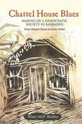 Chattel House Blues Making of a Democratic Society in Barbados, from Clement Payne to Owen A...