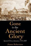 Gone Is the Ancient Glory: Spanish Town Jamaica 1543-2000