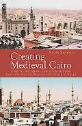 Creating Medieval Cairo Empire, Religion, and Architectural Preservation in Nineteenth-centu...